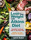 Lose Your Weight with Atkins Diet: Essential Cookbook with 21 Day Meal Plan. Healthy Low Carb Recipes for Beginners (Atkins Diet, Atkins Cookbook, atkins diet book 2018, atkins diet for beginners)