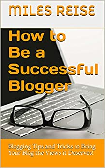 How to Be a Successful Blogger: Blogging Tips and Tricks to Bring Your Blog the Views it Deserves! by [Reise, Miles]