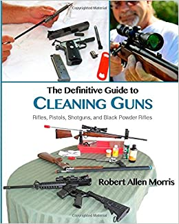 The Definitive Guide to Cleaning Guns: Rifles, Pistols, Shotguns and Black Powder Rifles