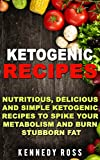 KETOGENIC RECIPES: Nutritious, Delicious And Simple Ketogenic Recipes To Spike Your Metabolism And Burn Stubborn Fat.