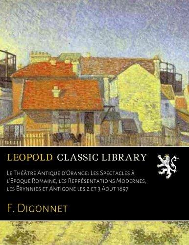 Read Online Le Théâtre Antique d'Orange: Les Spectacles à l'Epoque Romaine, les Représentations Modernes, les Érynnies et Antigone les 2 et 3 Aout 1897 (French Edition) pdf epub