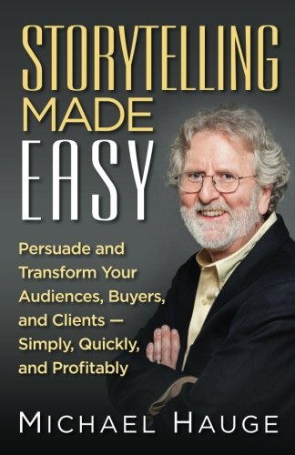 Storytelling Made Easy: Persuade and Transform Your Audiences, Buyers, and Clients — Simply, Quickly, and Profitably