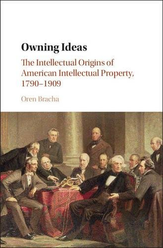Owning Ideas: The Intellectual Origins of American Intellectual Property, 1790-1909 (Cambridge Historical Studies in American Law and Society) (History Of Copyright Law In The Us)