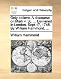 Only Believe a Discourse on Mark V 36 Delivered in London, Sept 17, 1745 by William Hammond, William Hammond, 1170532772