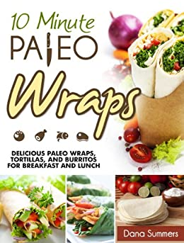 10-Minute Paleo Wraps: Delicious Paleo Wraps, Tortillas, and Burritos for Breakfast and Lunch by [Summers, Dana]