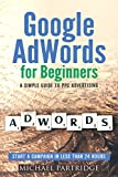 Google AdWords for Beginners: A Simple Guide to PPC Advertising – Start a campaign in less than 24 hours (Google, Adwords, Online Advertising, PPC, Cost Per Click, Pay Per Click)