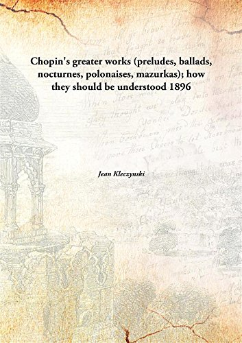 Chopin's greater works(preludes, ballads, nocturnes, polonaises, mazurkas); how they should be understood PDF