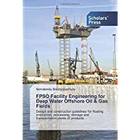 FPSO Facility Engineering for Deep Water Offshore Oil & Gas Fields: Design and construction guidelines for floating…