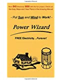 """The Power Wizard - FREE Electricity...Forever! - Save BIG Electric $$$$ with this fun project. Check out these Easy Steps and Clear Plans. - Put Sun and Wind to Work! - (Author of """"Wizard"""" Series)"""