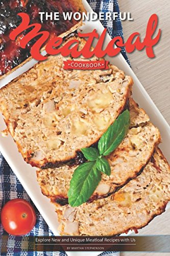The Wonderful Meatloaf Cookbook: Explore New and Unique Meatloaf Recipes with (Healthy Meat Loaf Set)
