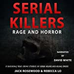 Serial Killers Rage and Horror: 8 Shocking True Crime Stories of Serial Killers and Killing Sprees | Jack Rosewood,Rebecca Lo