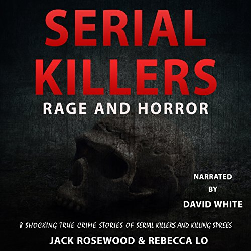 Serial Killers Rage and Horror: 8 Shocking True Crime Stories of Serial Killers and Killing Sprees by LAK Publishing