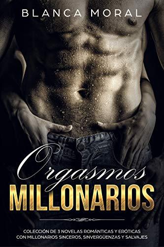 Orgasmos Millonarios: Colección de 3 Novelas Románticas y Erótica con Millonarios Sinceros, Sinvergüenzas y Salvajes (Colección de Romance y Erótica) por Blanca Moral