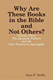 Why Are These Books in the Bible and Not Others?: Volume Three - The Apostolic Fathers and the New Testament Apocrypha