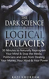 The Dark Science of Logical Fallacies: 30 Minutes to Naturally Reprogram Your Mind & Stop the Media, Politicians and Liars from Stealing Your Money, Your Mind & Your Power (The Smart One Book 1)