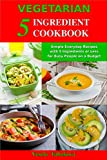 Vegetarian 5 Ingredient Cookbook: Simple Everyday Recipes with 5 Ingredients or Less for Busy People on a Budget: Fuss-Free Breakfast, Lunch and Dinner Recipes You Can Make in Minutes!