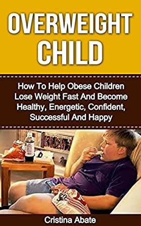 Overweight Child How To Help Obese Children Lose Weight Fast And Become Healthy Energetic Confident Successful And Happy Overweight Children Overweight Obesity Childhood Obesity Obese Children Kindle Edition By Abate