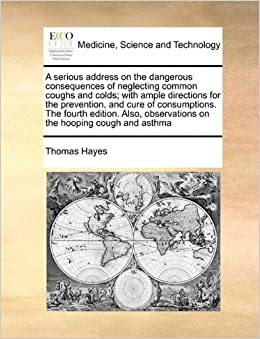 Book A serious address on the dangerous consequences of neglecting common coughs and colds: with ample directions for the prevention, and cure of ... observations on the hooping cough and asthma