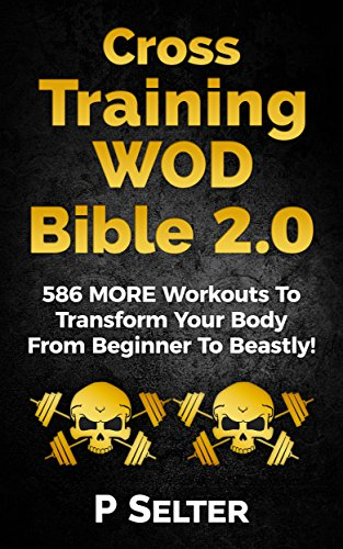 Cross Training WOD Bible 2.0: 586 MORE Workouts To Transform Your Body From Beginner To Beastly! (Bodyweight Training, Kettlebell Workouts, Strength Training, ... Fat Loss, Bodybuilding, Calisthenics)