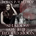 Shadow of the Blood Moon: Blood Moon, Book 2 Audiobook by Robin P. Waldrop Narrated by Sienna Beckman