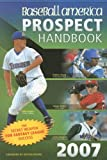 Baseball America 2007 Prospect Handbook: The Comprehensive Guide to Rising Stars from the Definitive Source on Prospects (Baseball America Prospect Handbook)