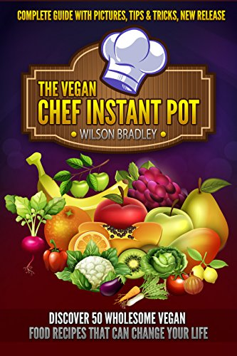 Vegan Chef Instant Pot:discover 50 wholesome vegan food recipes that can change your life by Wilson Bradley