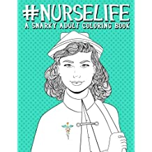 Nurse Life: A Snarky Adult Coloring Book: A Unique & Funny Antistress Coloring Gift for Nurse Practitioners, Nursing Students & Registered Nurses