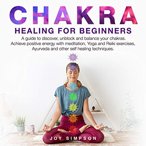 - Chakra Healing for Beginners: A Guide to Discover, Unblock and Balance Your Chakras. Achieve Positive Energy with Meditation, Yoga and Reiki Exercises, Ayurveda and Other Self Healing Techniques