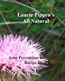 Laurie Pippen's All Natural Acne Prevention and Treatment Recipe Book, Laurie Pippen, 1933039604