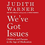 We've Got Issues: Children and Parents in the Age of Medication | Judith Warner