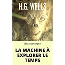 LA MACHINE À EXPLORER LE TEMPS / THE TIME MACHINE (Édition Bilingue Français / Anglais) + Biographie de l'auteur autour de son oeuvre. (French Edition)