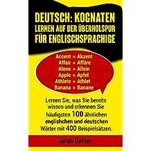 DEUTSCH: KOGNATEN LERNEN AUF DER ÜBERHOLSPUR FÜR ENGLISCHSPRACHIGE : Lernen Sie, was Sie bereits wissen und erkennen Sie häufigsten 100 ähnlichen englischen ... mit 400 Beispielsätzen (German Edition)