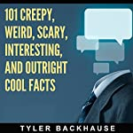 101 Creepy, Weird, Scary, Interesting, and Outright Cool Facts: A Collection of 101 Facts That Are Sure to Leave You Creeped Out and Entertained | Tyler Backhause