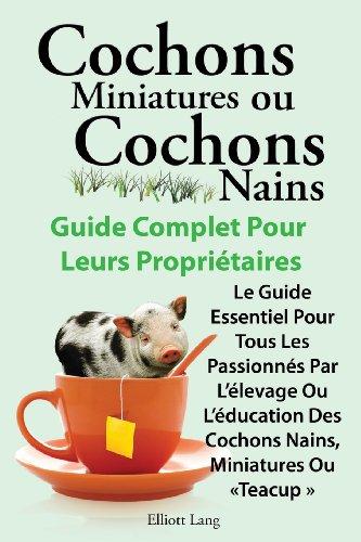 Cochons Miniatures Ou Cochons Nains . Le Guide Essentiel Pour Tous Les Passionnes Par L'Elevage Ou L'Education Des Cochons Nains, Miniatures Ou Teacup (French Edition)