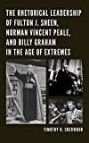 The Rhetorical Leadership of Fulton J. Sheen, Norman Vincent Peale, and Billy Graham in the Age of Extremes, Sherwood, Timothy H., 149851586X