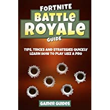 Fortnite Battle Royale Guide: Tips, Tricks and Strategies to Quickly Learn How to Play Like a Pro