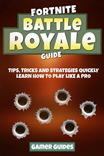 Read Online Fortnite Battle Royale Guide: Tips, Tricks and Strategies to Quickly Learn How to Play Like a Pro (PC, Xbox one, PS4) pdf
