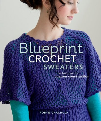 Sweater Crochet Pattern - Blueprint Crochet Sweaters: Techniques for Custom Construction