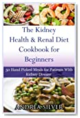 The Kidney Health and Renal Diet Cookbook for Beginners: 50 Hand Picked Meals for Patients With Kidney Disease (Andrea Silver Kidney Health) (Volume 1)
