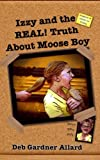 Izzy and the Real! Truth about Moose Boy, Deb Gardner Allard, 1491025328