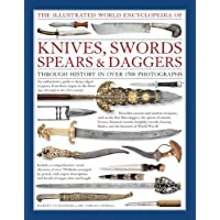 Illustrated World Encyclopedia of Knives, Swords, Spears & Daggers: Through History in Over 1500 Photographs