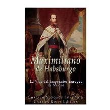 Maximiliano de Habsburgo: La Vida del Emperador Europeo de Mexico