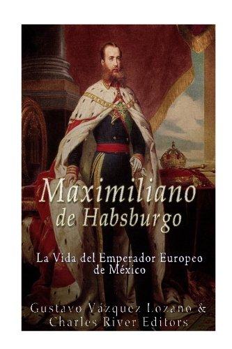 Maximiliano de Habsburgo: La Vida del Emperador Europeo de Mexico (Spanish Edition) [Gustavo Vazquez Lozano - Charles River Editors] (Tapa Blanda)