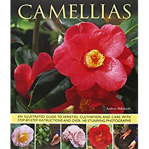 Camellias: An Illustrated Guide To Varieties, Cultivation And Care, With Step-By-Step Instructions And Over 140 Beautiful Photographs