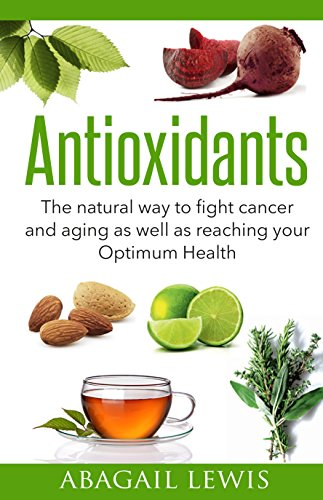 Antioxidants: The natural way to fight cancer and aging as well as reaching your Optimum Health (Optimum Antioxidant)