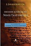 Origens Judaicas do Novo Testamento. Um Estudo do Judaísmo Intertestamentário