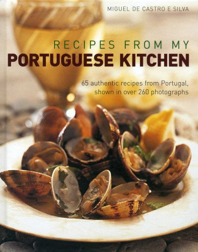 Recipes from my Portuguese Kitchen: 65 authentic recipes from Portugal, shown in over 260 photographs by Miguel de Castro e Silva