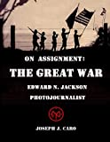 On Assignment the Great War - Edward N. Jackson Photojournalist, Joseph J. Caro, 1477548297
