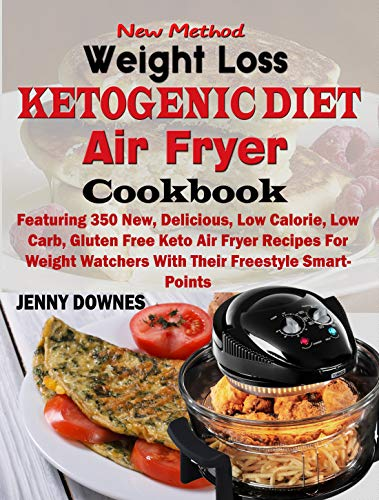 New Method Weight Loss Ketogenic Diet Air Fryer Cookbook: Featuring 350 New, Delicious, Low Calorie, Low Carb, Gluten Free Keto Air Fryer Recipes For Weight Watchers With Their Freestyle SmartPoints by Jenny Downes