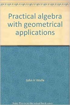 Practical Algebra with Geometrical Applications: John H. Wolfe ...